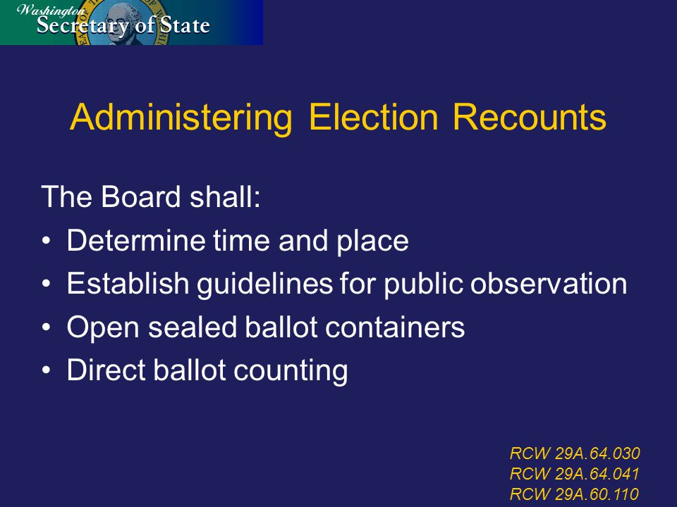 Administering Election Recounts The Board shall: Determine time and place Establish guidelines for public observation Open sealed ballot containers Direct ballot counting RCW 29A.64.030 RCW 29A.64.041 RCW 29A.60.110