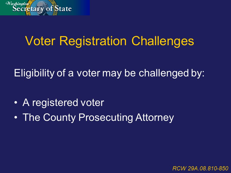 Voter Registration Challenges Eligibility of a voter may be challenged by: A registered voter The County Prosecuting Attorney RCW 29A.08.810-850