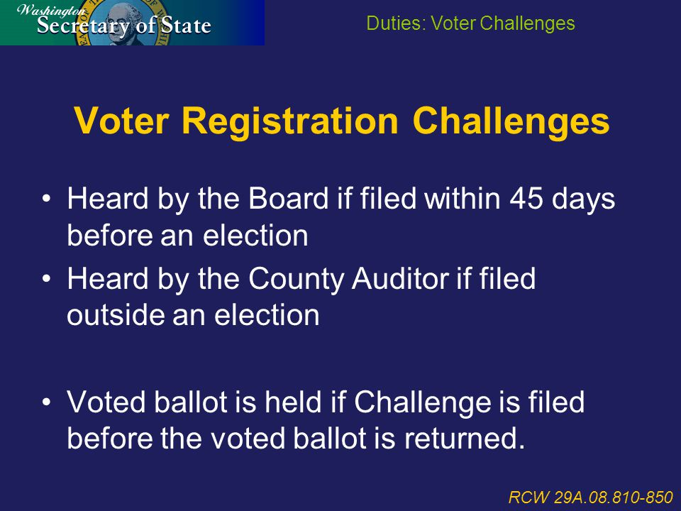 Voter Registration Challenges Heard by the Board if filed within 45 days before an election Heard by the County Auditor if filed outside an election Voted ballot is held if Challenge is filed before the voted ballot is returned.