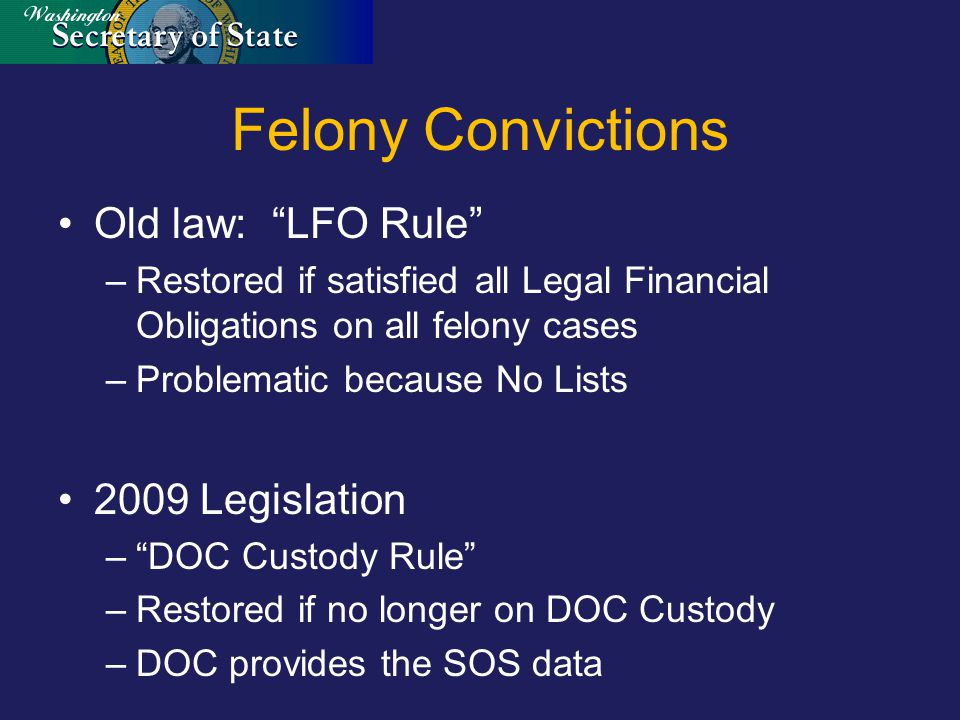 Felony Convictions Old law: LFO Rule –Restored if satisfied all Legal Financial Obligations on all felony cases –Problematic because No Lists 2009 Legislation – DOC Custody Rule –Restored if no longer on DOC Custody –DOC provides the SOS data
