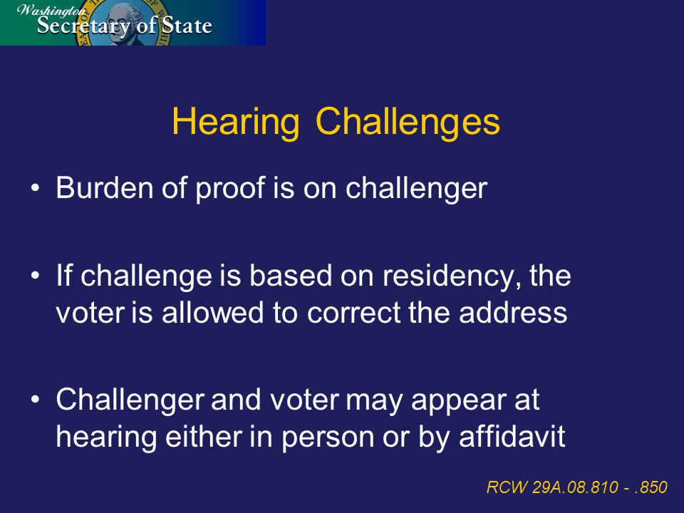 Burden of proof is on challenger If challenge is based on residency, the voter is allowed to correct the address Challenger and voter may appear at hearing either in person or by affidavit RCW 29A.08.810 -.850 Hearing Challenges