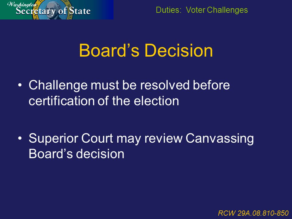 Board's Decision Challenge must be resolved before certification of the election Superior Court may review Canvassing Board's decision RCW 29A.08.810-850 Duties: Voter Challenges