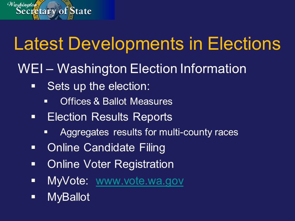 Latest Developments in Elections WEI – Washington Election Information  Sets up the election:  Offices & Ballot Measures  Election Results Reports  Aggregates results for multi-county races  Online Candidate Filing  Online Voter Registration  MyVote: www.vote.wa.govwww.vote.wa.gov  MyBallot