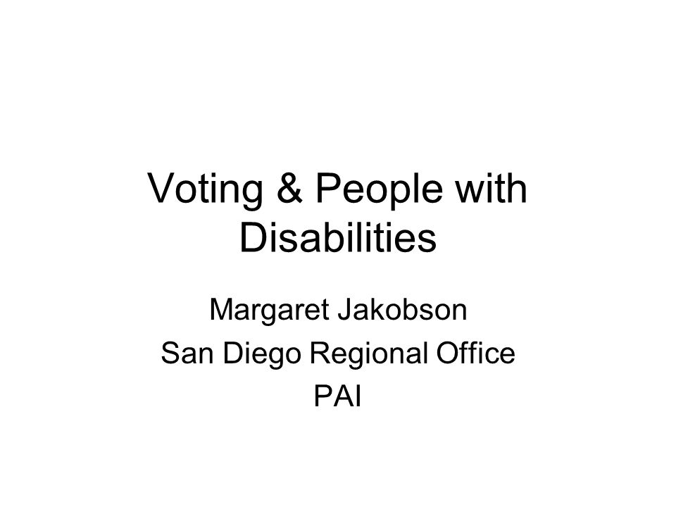 Voting & People with Disabilities Margaret Jakobson San Diego Regional Office PAI