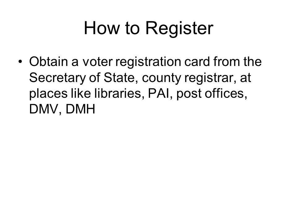 How to Register Obtain a voter registration card from the Secretary of State, county registrar, at places like libraries, PAI, post offices, DMV, DMH