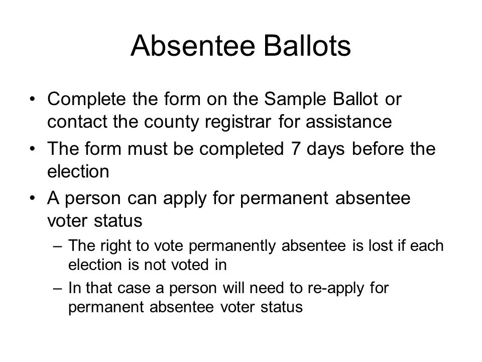 Absentee Ballots Complete the form on the Sample Ballot or contact the county registrar for assistance The form must be completed 7 days before the election A person can apply for permanent absentee voter status –The right to vote permanently absentee is lost if each election is not voted in –In that case a person will need to re-apply for permanent absentee voter status