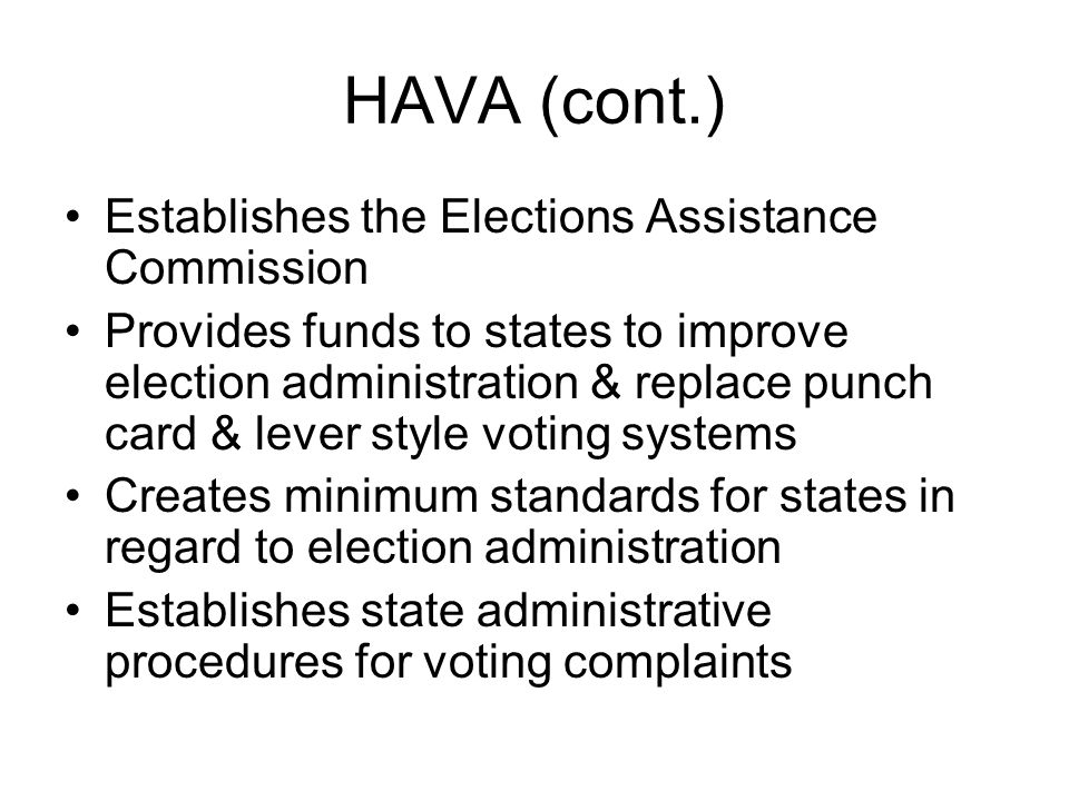 HAVA (cont.) Establishes the Elections Assistance Commission Provides funds to states to improve election administration & replace punch card & lever style voting systems Creates minimum standards for states in regard to election administration Establishes state administrative procedures for voting complaints