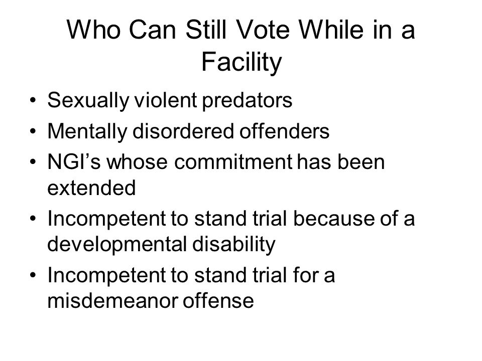 Who Can Still Vote While in a Facility Sexually violent predators Mentally disordered offenders NGI's whose commitment has been extended Incompetent to stand trial because of a developmental disability Incompetent to stand trial for a misdemeanor offense
