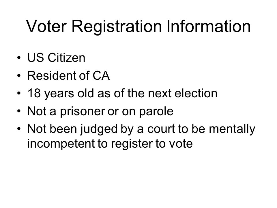 Voter Registration Information US Citizen Resident of CA 18 years old as of the next election Not a prisoner or on parole Not been judged by a court to be mentally incompetent to register to vote