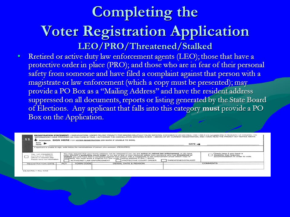 Completing the Voter Registration Application LEO/PRO/Threatened/Stalked Rretired or active duty law enforcement agents (LEO); those that have a protective order in place (PRO); and those who are in fear of their personal safety from someone and have filed a complaint against that person with a magistrate or law enforcement (which a copy must be presented); may provide a PO Box as a Mailing Address and have the resident address suppressed on all documents, reports or listing generated by the State Board of Elections.