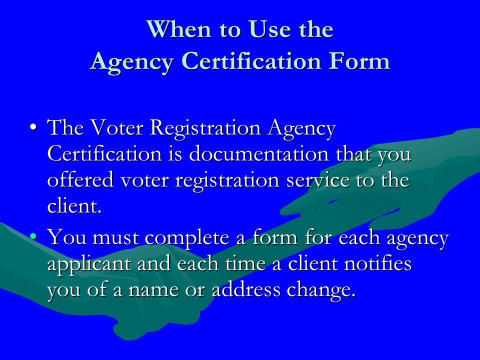 When to Use the Agency Certification Form The Voter Registration Agency Certification is documentation that you offered voter registration service to the client.The Voter Registration Agency Certification is documentation that you offered voter registration service to the client.