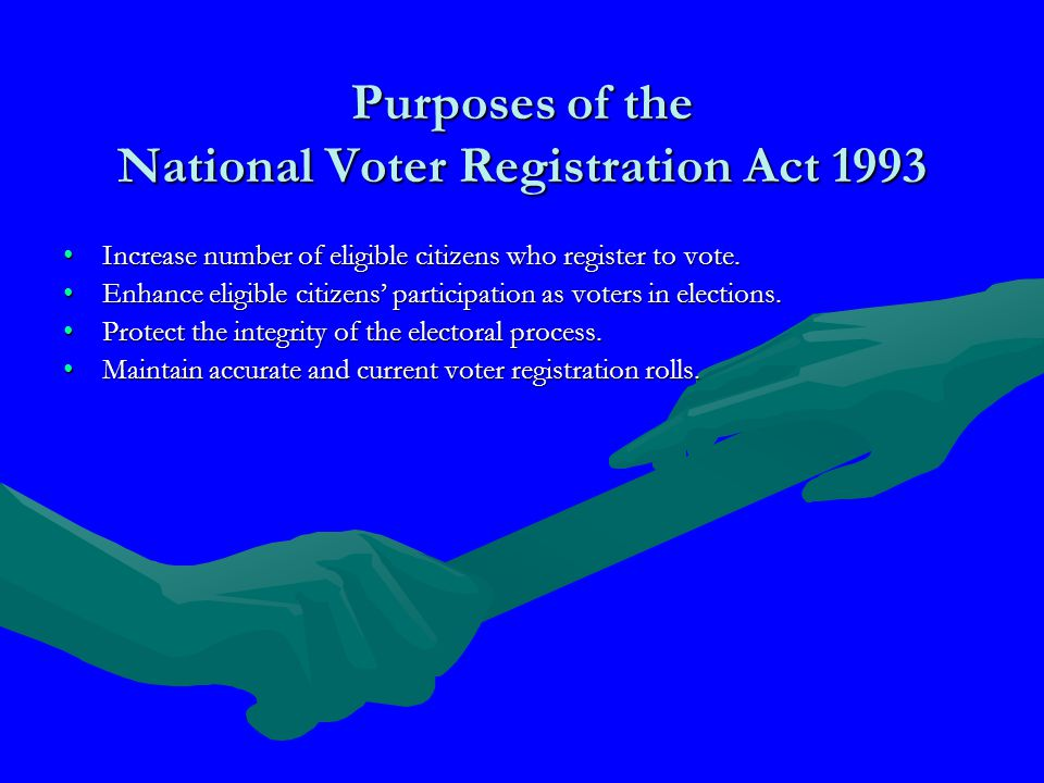Purposes of the National Voter Registration Act 1993 Increase number of eligible citizens who register to vote.Increase number of eligible citizens who register to vote.