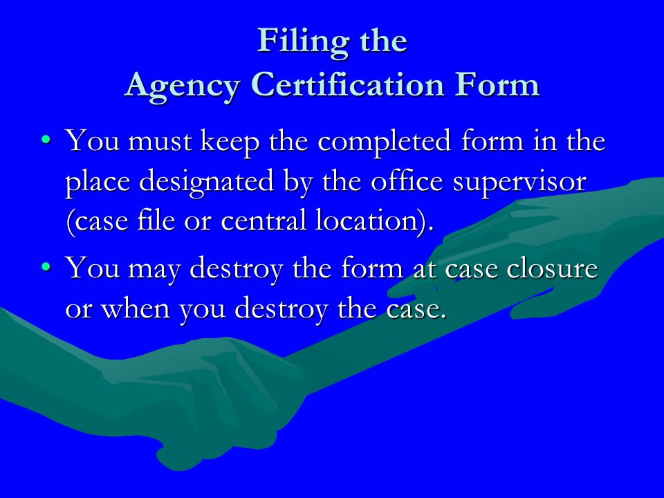 Filing the Agency Certification Form You must keep the completed form in the place designated by the office supervisor (case file or central location).You must keep the completed form in the place designated by the office supervisor (case file or central location).