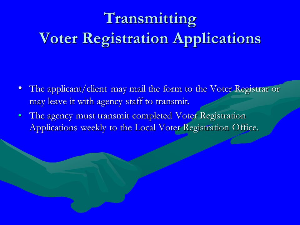 Transmitting Voter Registration Applications The applicant/client may mail the form to the Voter Registrar or may leave it with agency staff to transmit.