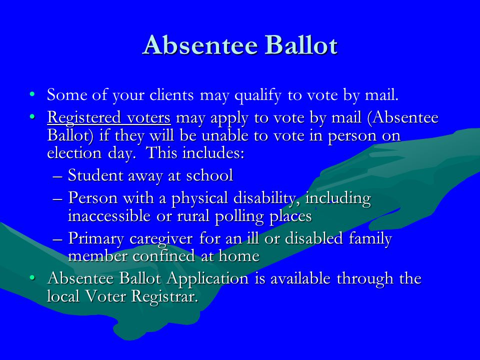 Absentee Ballot Some of your clients may qualify to vote by mail.