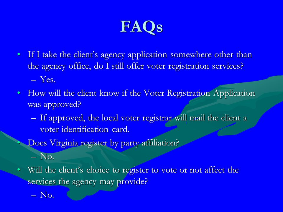 FAQs If I take the client's agency application somewhere other than the agency office, do I still offer voter registration services If I take the client's agency application somewhere other than the agency office, do I still offer voter registration services.
