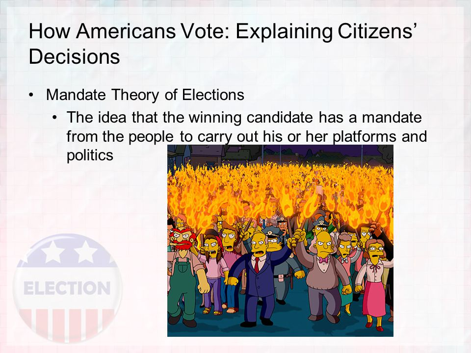 How Americans Vote: Explaining Citizens' Decisions Mandate Theory of Elections The idea that the winning candidate has a mandate from the people to carry out his or her platforms and politics
