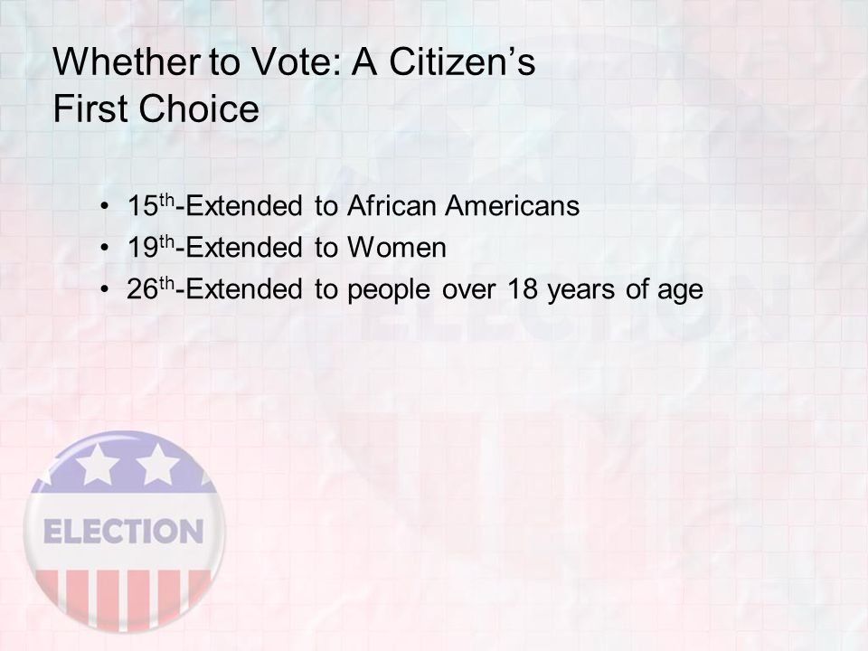Whether to Vote: A Citizen's First Choice 15 th -Extended to African Americans 19 th -Extended to Women 26 th -Extended to people over 18 years of age