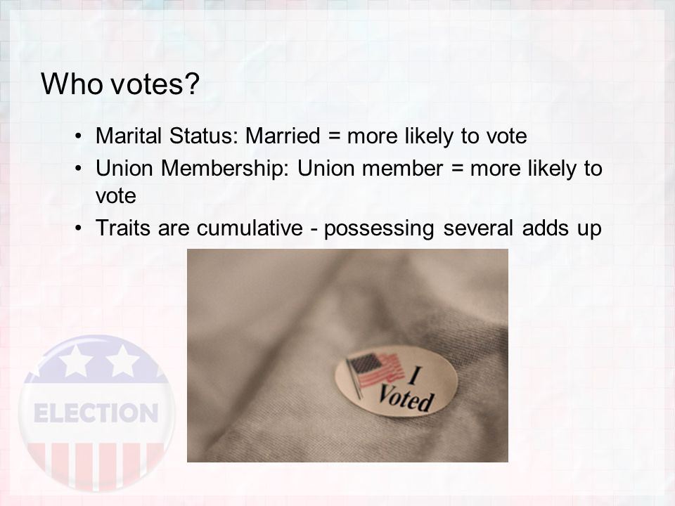 Who votes? Marital Status: Married = more likely to vote Union Membership: Union member = more likely to vote Traits are cumulative - possessing sever
