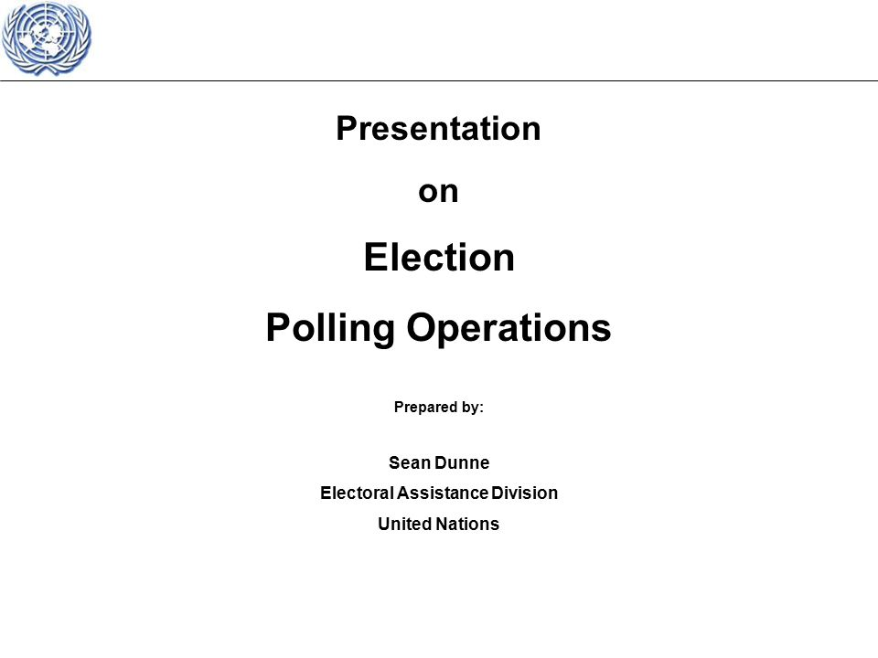 Presentation on Election Polling Operations Prepared by: Sean Dunne Electoral Assistance Division United Nations