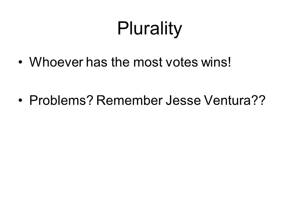 Plurality Whoever has the most votes wins! Problems Remember Jesse Ventura