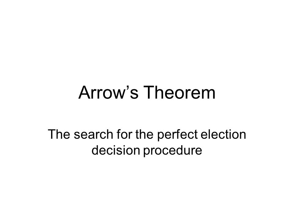Arrow's Theorem The search for the perfect election decision procedure