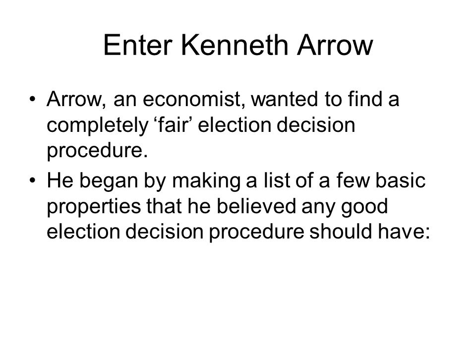 Enter Kenneth Arrow Arrow, an economist, wanted to find a completely 'fair' election decision procedure.