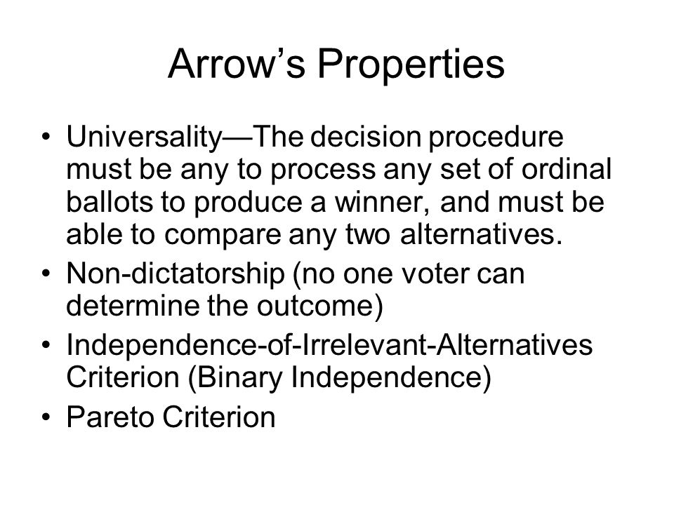 Arrow's Properties Universality—The decision procedure must be any to process any set of ordinal ballots to produce a winner, and must be able to compare any two alternatives.