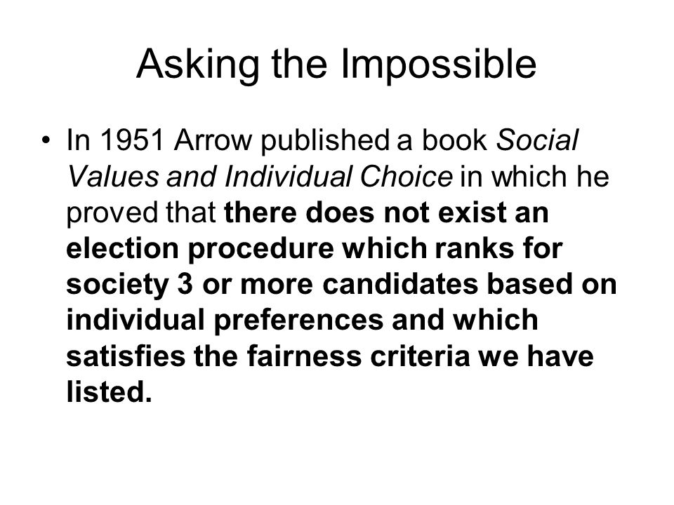 Asking the Impossible In 1951 Arrow published a book Social Values and Individual Choice in which he proved that there does not exist an election procedure which ranks for society 3 or more candidates based on individual preferences and which satisfies the fairness criteria we have listed.