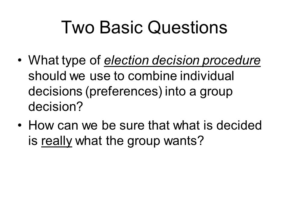 Two Basic Questions What type of election decision procedure should we use to combine individual decisions (preferences) into a group decision.