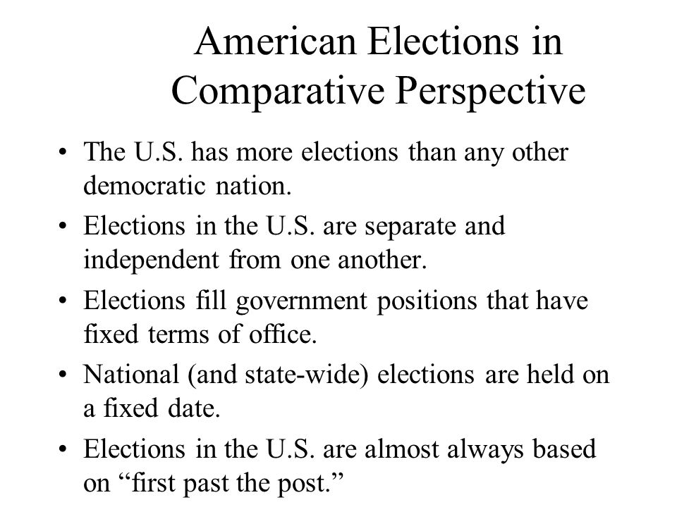 American Elections in Comparative Perspective The U.S. has more elections than any other democratic nation. Elections in the U.S. are separate and ind