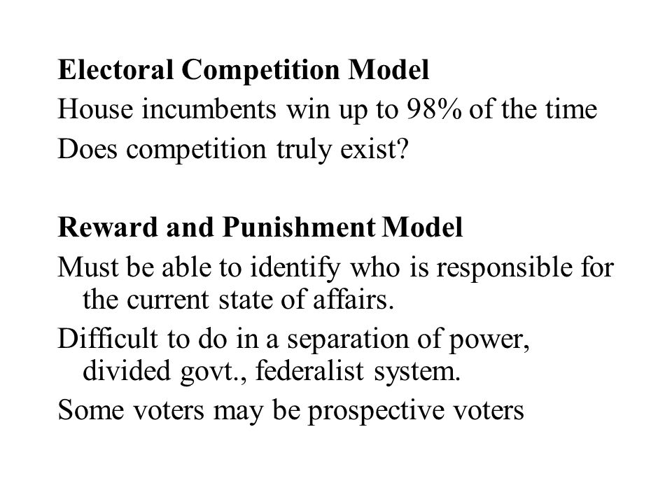 Electoral Competition Model House incumbents win up to 98% of the time Does competition truly exist? Reward and Punishment Model Must be able to ident