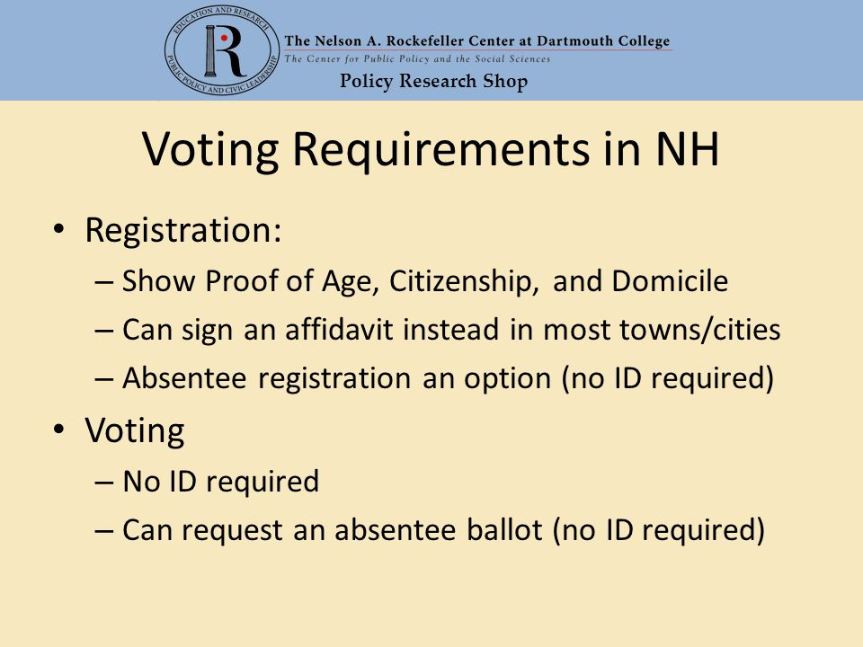 Policy Research Shop Voting Requirements in NH Registration: – Show Proof of Age, Citizenship, and Domicile – Can sign an affidavit instead in most to
