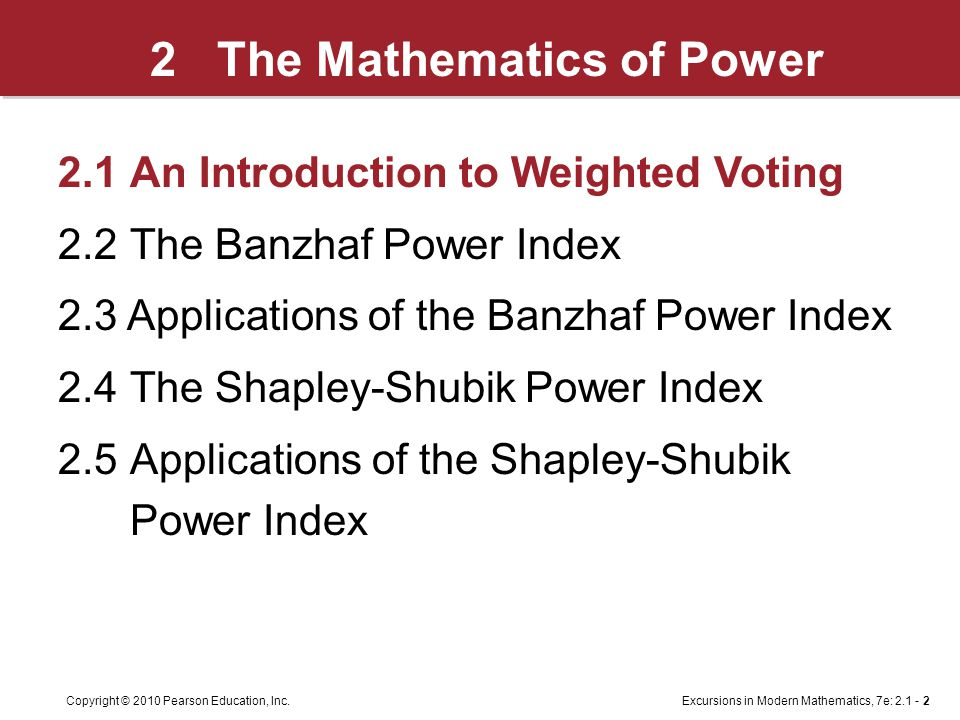 Excursions in Modern Mathematics, 7e: 2.1 - 2Copyright © 2010 Pearson Education, Inc. 2 The Mathematics of Power 2.1An Introduction to Weighted Voting
