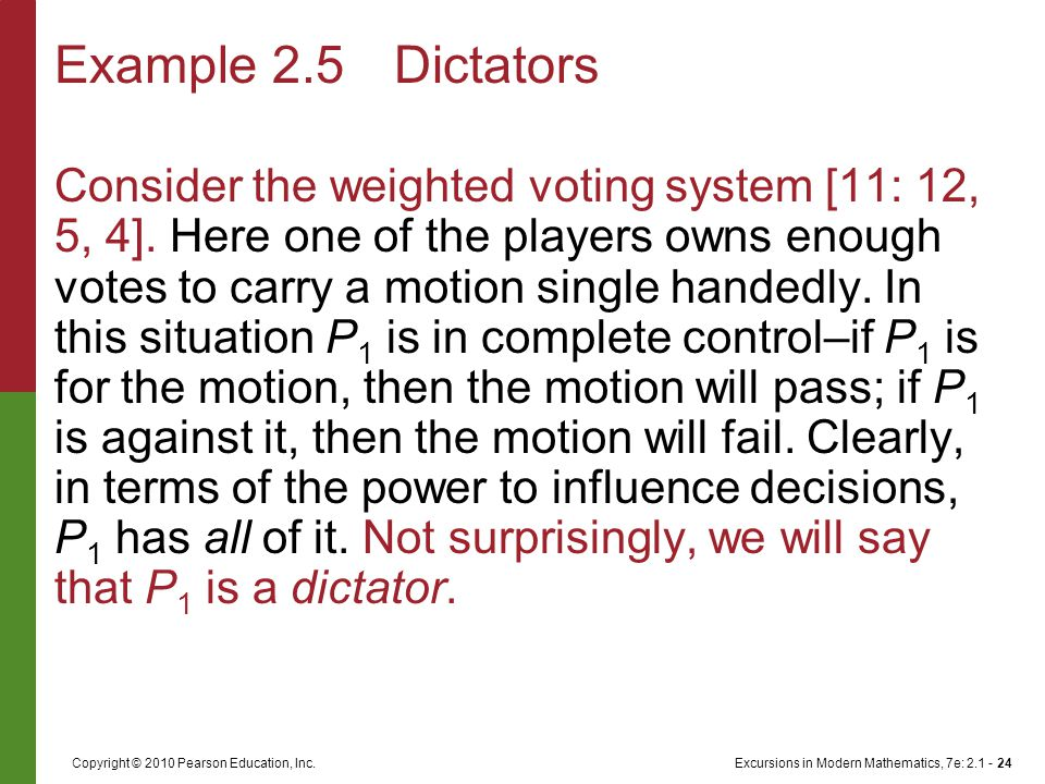 Excursions in Modern Mathematics, 7e: 2.1 - 24Copyright © 2010 Pearson Education, Inc. Consider the weighted voting system [11: 12, 5, 4]. Here one of