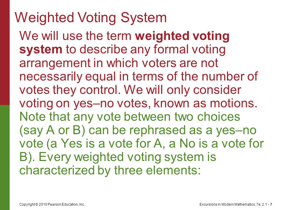 Excursions in Modern Mathematics, 7e: 2.1 - 7Copyright © 2010 Pearson Education, Inc. We will use the term weighted voting system to describe any form