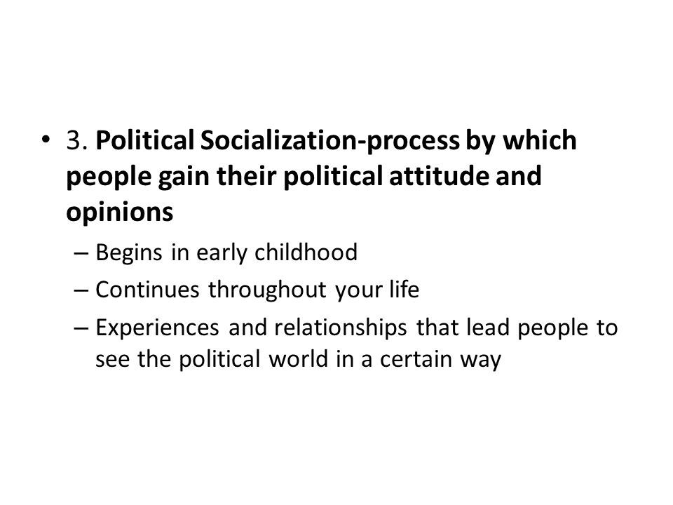 3. Political Socialization-process by which people gain their political attitude and opinions – Begins in early childhood – Continues throughout your