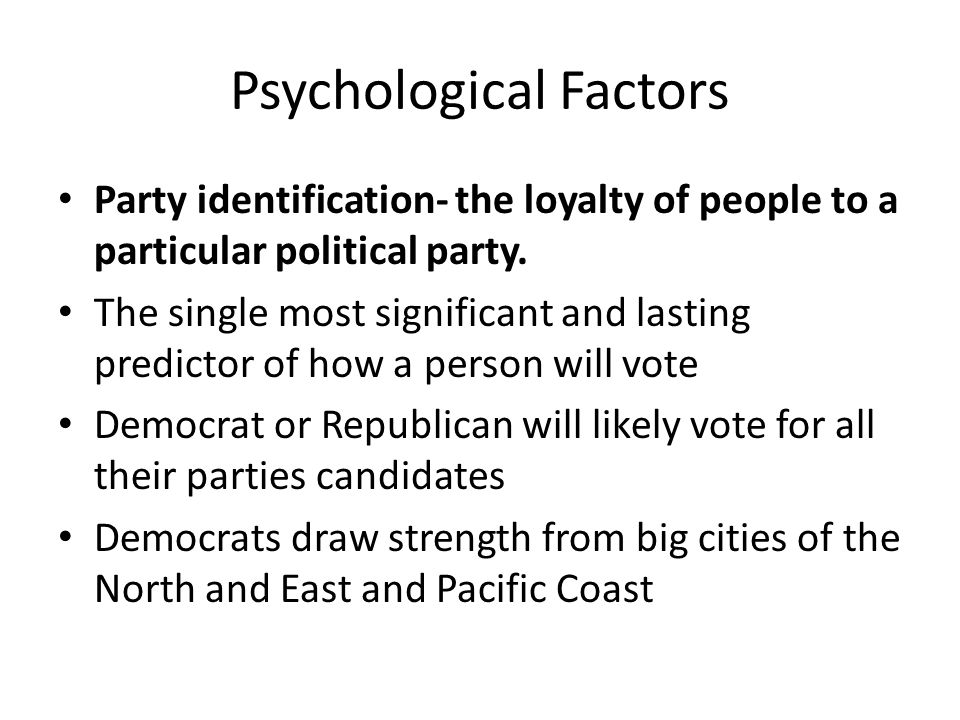 Psychological Factors Party identification- the loyalty of people to a particular political party. The single most significant and lasting predictor o