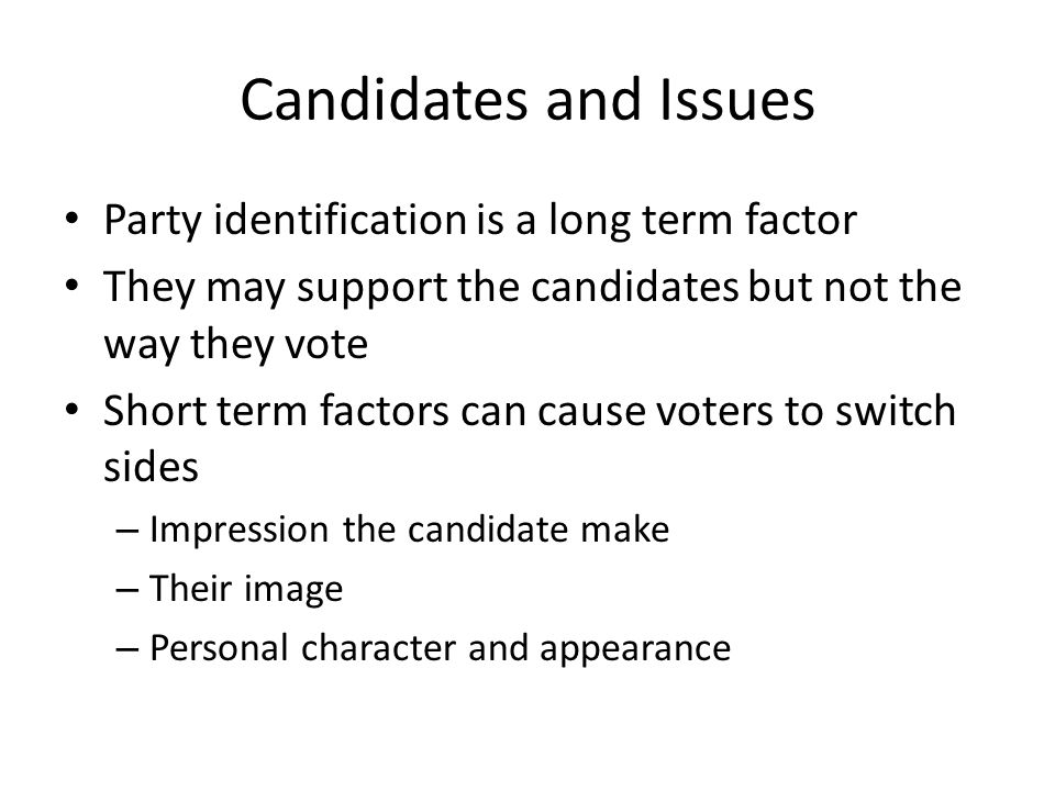 Candidates and Issues Party identification is a long term factor They may support the candidates but not the way they vote Short term factors can caus