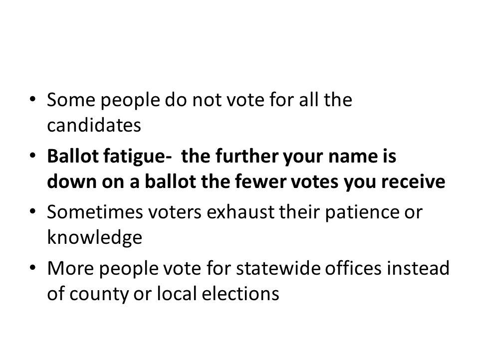 Some people do not vote for all the candidates Ballot fatigue- the further your name is down on a ballot the fewer votes you receive Sometimes voters