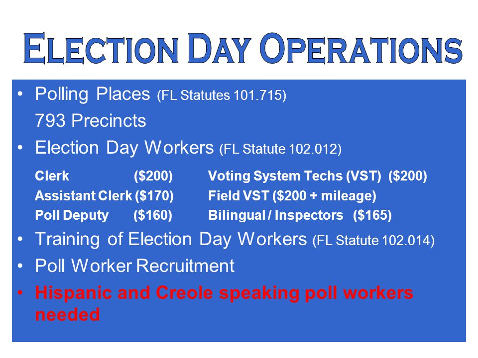 13 Election Day Operations Polling Places (FL Statutes 101.715) 793 Precincts Election Day Workers (FL Statute 102.012) Clerk ($200) Voting System Techs (VST) ($200) Assistant Clerk ($170)Field VST ($200 + mileage) Poll Deputy ($160)Bilingual / Inspectors ($165) Training of Election Day Workers (FL Statute 102.014) Poll Worker Recruitment Hispanic and Creole speaking poll workers needed