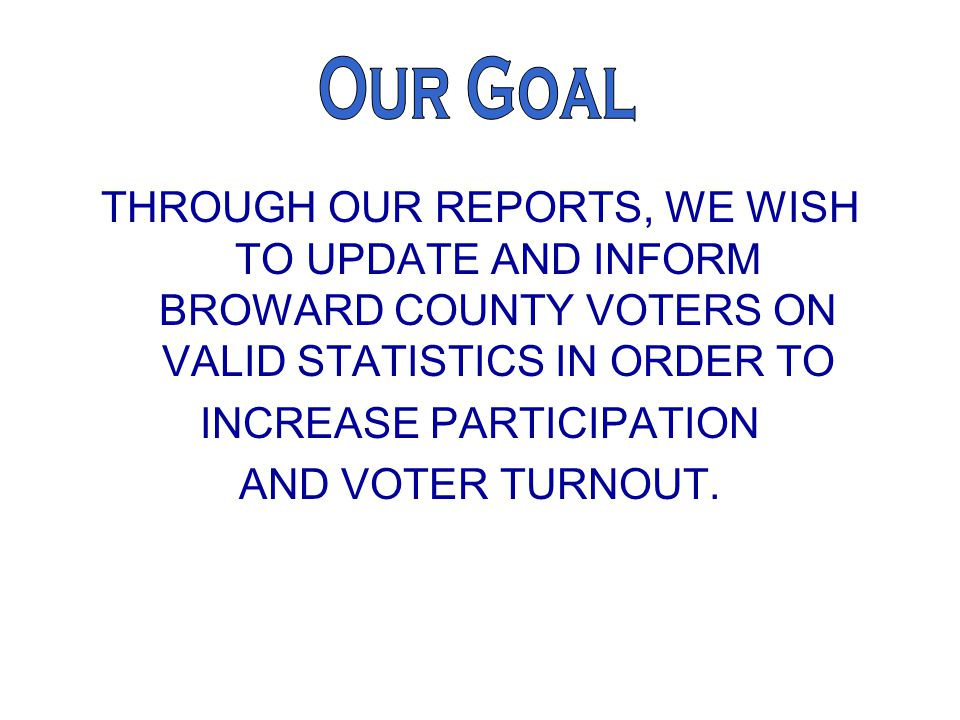 THROUGH OUR REPORTS, WE WISH TO UPDATE AND INFORM BROWARD COUNTY VOTERS ON VALID STATISTICS IN ORDER TO INCREASE PARTICIPATION AND VOTER TURNOUT.
