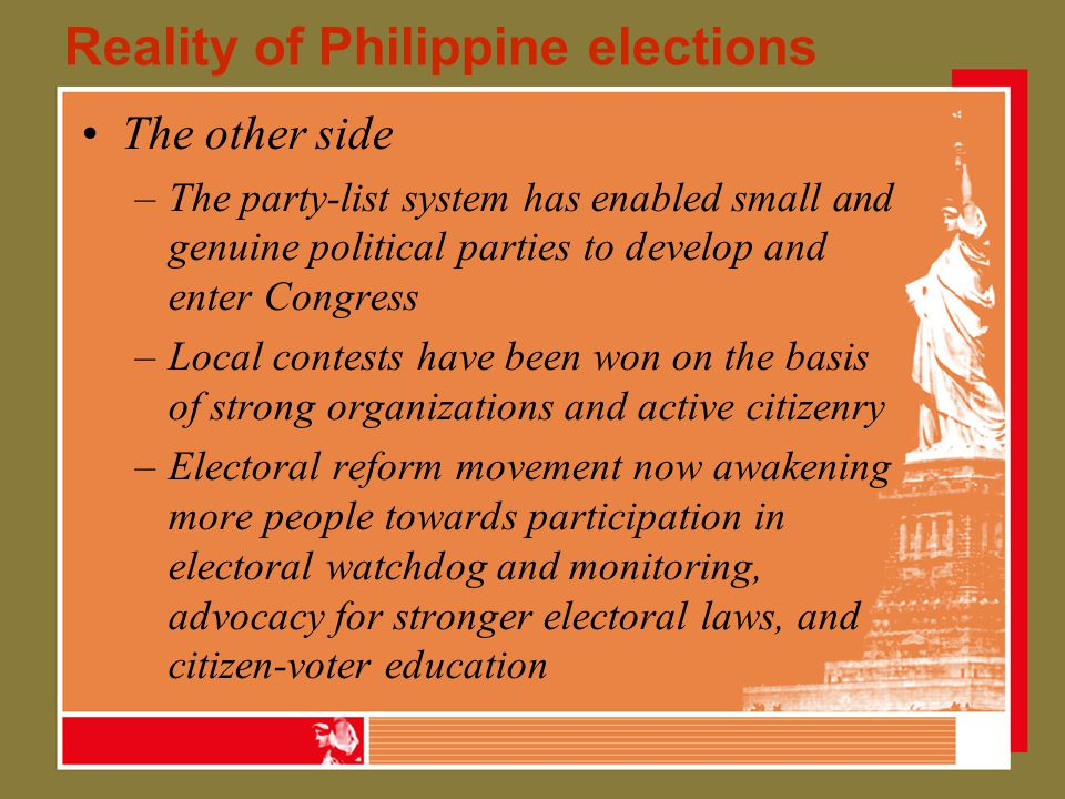 Reality of Philippine elections The other side –The party-list system has enabled small and genuine political parties to develop and enter Congress –Local contests have been won on the basis of strong organizations and active citizenry –Electoral reform movement now awakening more people towards participation in electoral watchdog and monitoring, advocacy for stronger electoral laws, and citizen-voter education