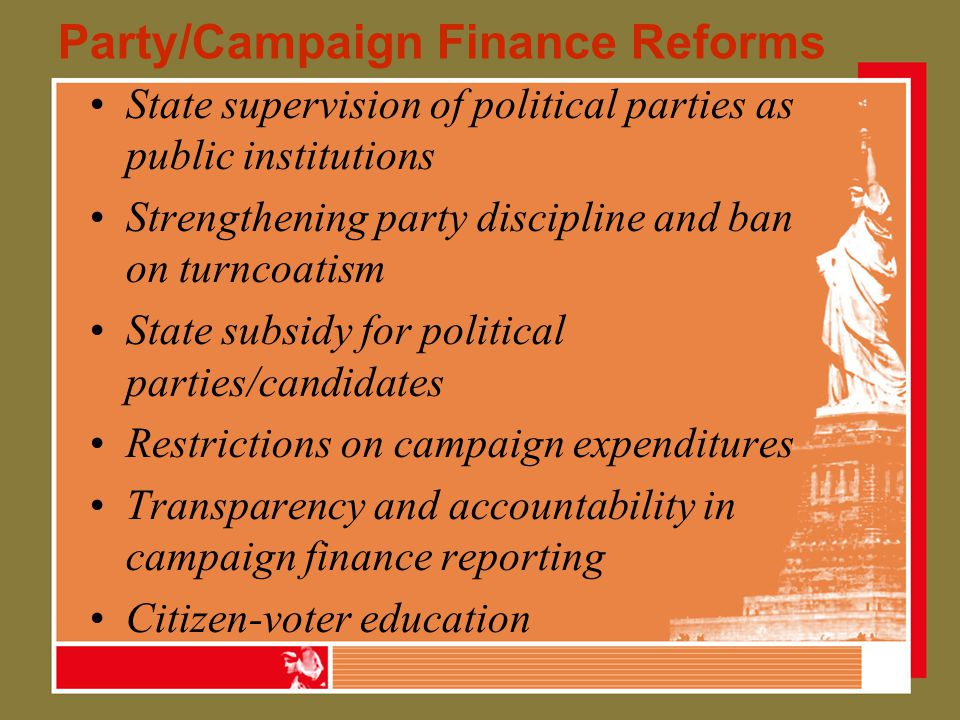 Party/Campaign Finance Reforms State supervision of political parties as public institutions Strengthening party discipline and ban on turncoatism State subsidy for political parties/candidates Restrictions on campaign expenditures Transparency and accountability in campaign finance reporting Citizen-voter education
