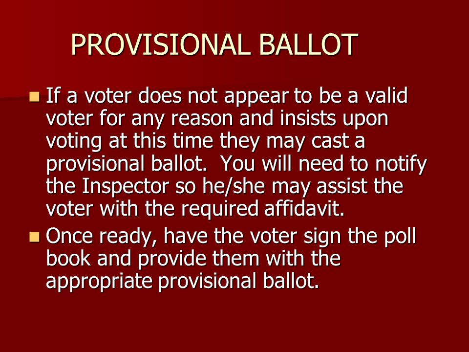 PROVISIONAL BALLOT If a voter does not appear to be a valid voter for any reason and insists upon voting at this time they may cast a provisional ballot.