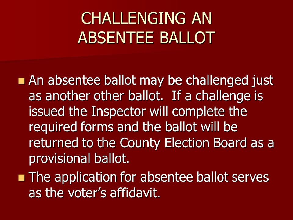 CHALLENGING AN ABSENTEE BALLOT An absentee ballot may be challenged just as another other ballot.