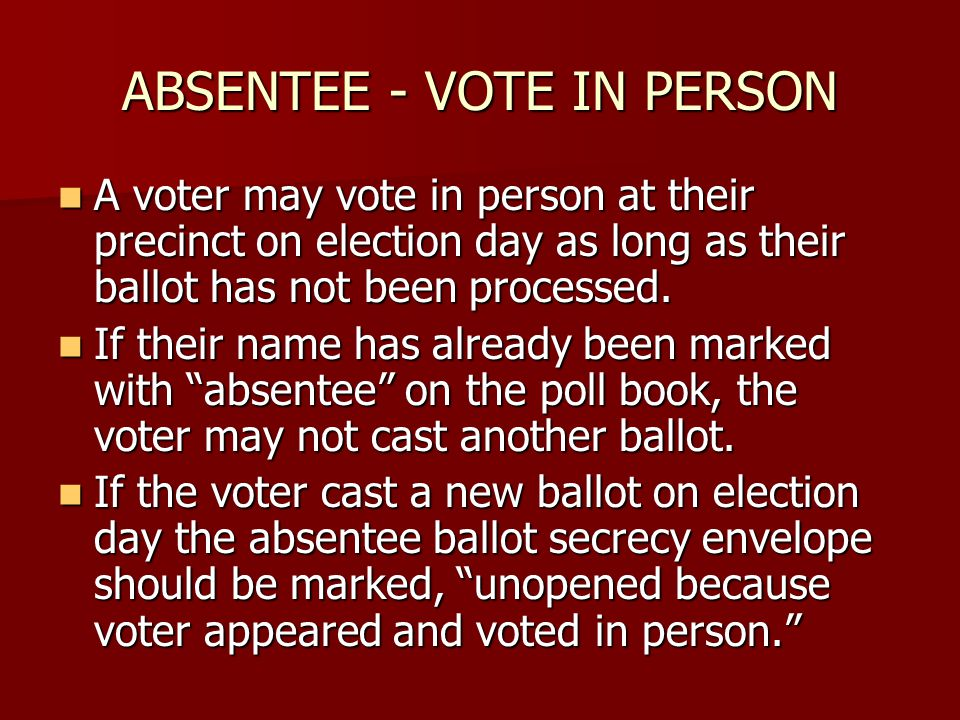 ABSENTEE - VOTE IN PERSON A voter may vote in person at their precinct on election day as long as their ballot has not been processed.