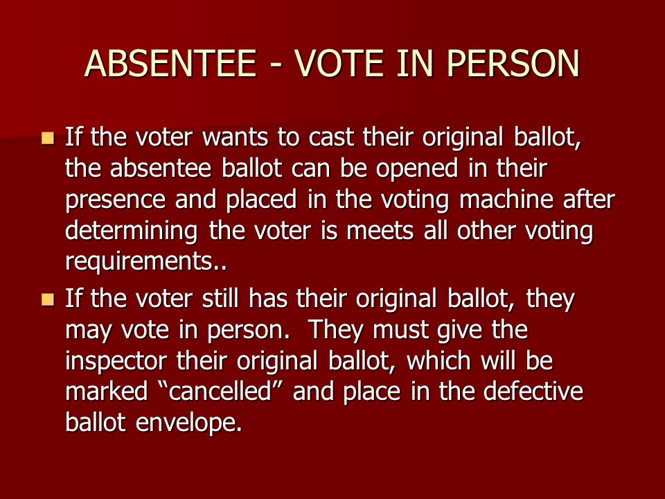 ABSENTEE - VOTE IN PERSON If the voter wants to cast their original ballot, the absentee ballot can be opened in their presence and placed in the voting machine after determining the voter is meets all other voting requirements..