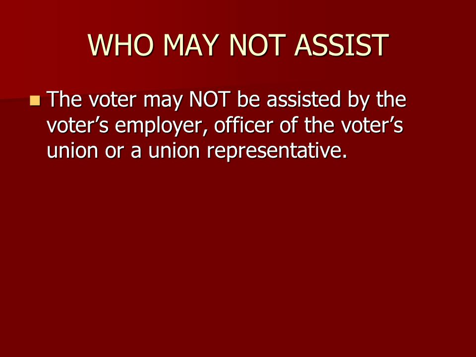 WHO MAY NOT ASSIST The voter may NOT be assisted by the voter's employer, officer of the voter's union or a union representative.