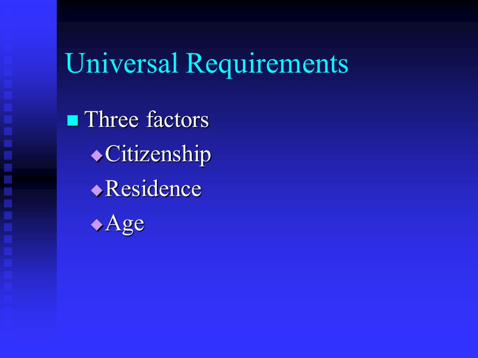 Universal Requirements Three factors Three factors  Citizenship  Residence  Age